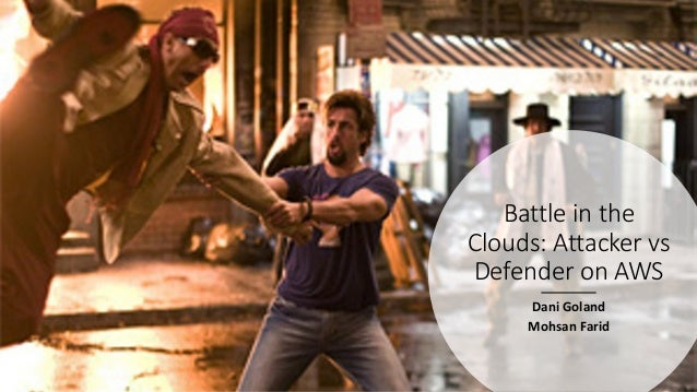 Battle in the Clouds: Attacker vs Defender on AWS Dani Goland Mohsan Farid