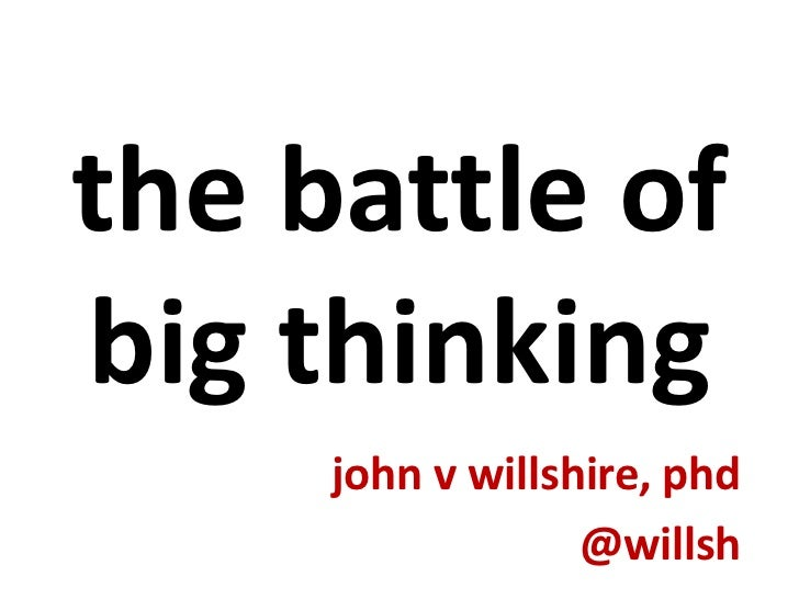 the battle of big thinking<br />john v willshire, phd<br />@willsh<br />