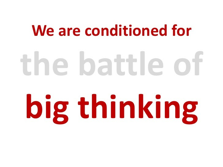 We are conditioned for<br />the battle of big thinking<br />