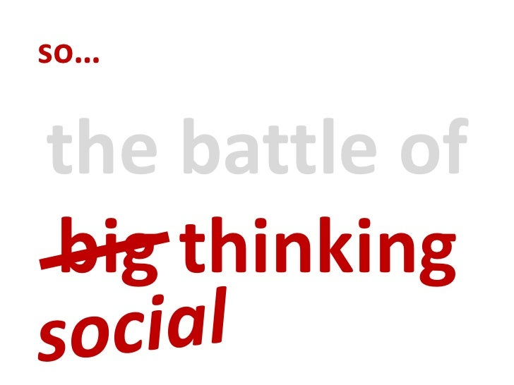 so…<br />the battle of big thinking<br />social<br />