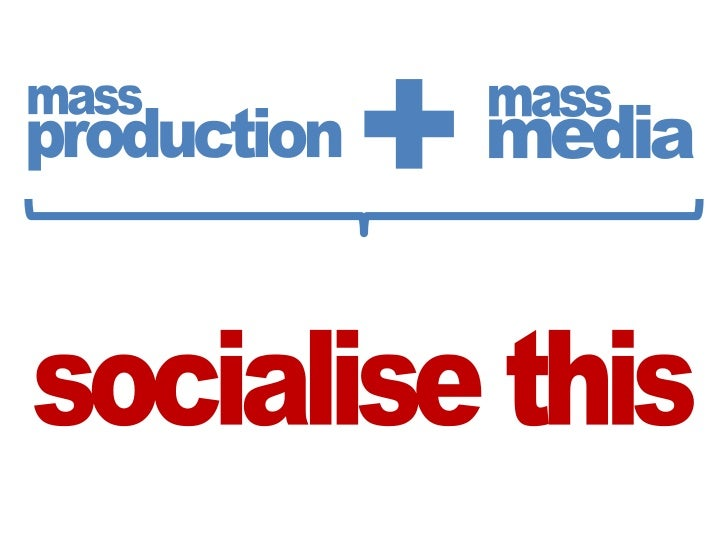 +<br />mass<br />mass<br />media<br />production<br />socialise this<br />