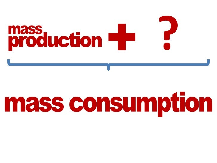 ?<br />+<br />mass<br />production<br />mass consumption<br />
