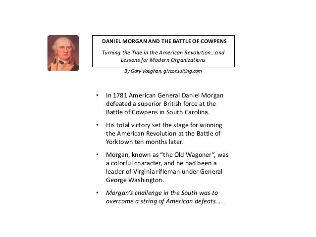 DANIEL MORGAN AND THE BATTLE OF COWPENS    Turning the Tide in the American Revolution…and           Lessons for Modern Or...