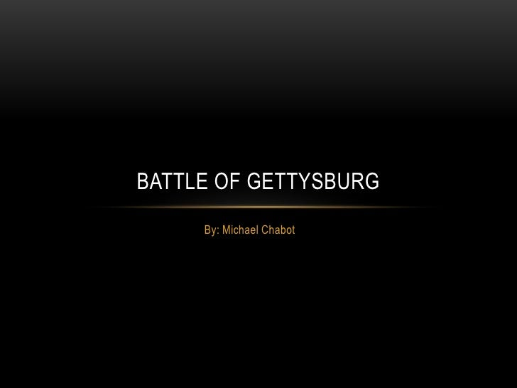 BATTLE OF GETTYSBURG     By: Michael Chabot
