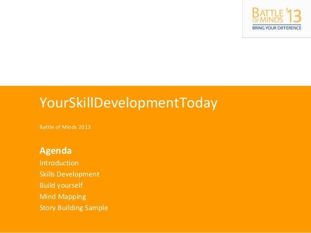 YourSkillDevelopmentToday Battle of Minds 2013 Agenda Introduction Skills Development Build yourself Mind Mapping Story Bu...