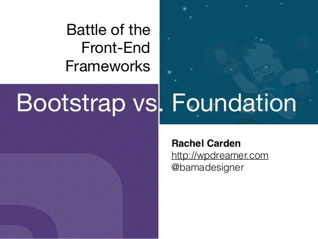 Battle of the  Front-End  Frameworks Rachel Carden! http://wpdreamer.com @bamadesigner Bootstrap vs. Foundation