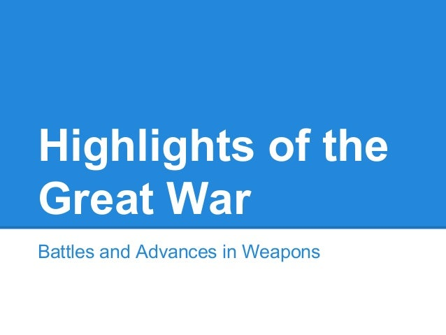 Highlights of the Great War Battles and Advances in Weapons