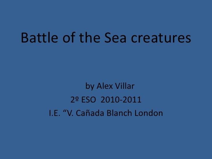 "Battle of the Sea creatures<br />by Alex Villar<br />2º ESO  2010-2011<br />I.E. ""V. Cañada Blanch London<br />"