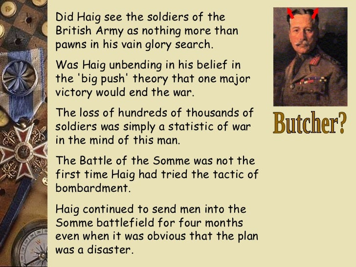 haig was the butcher of the Was haig the butcher of the somme essaysdoes haig deserve his nickname the butcher of the somme feild marshall haig was appointed commander of the army on 10th of.