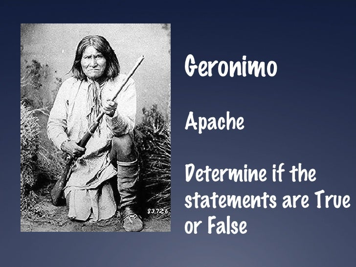 Geronimo Apache Determine if the statements are True or False