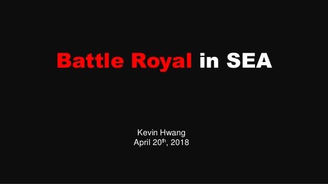 Battle Royal in SEA Kevin Hwang April 20th, 2018
