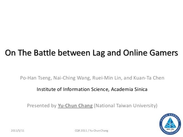 On The Battle between Lag and Online GamersPo-Han Tseng, Nai-Ching Wang, Ruei-Min Lin, and Kuan-Ta ChenInstitute of Inform...