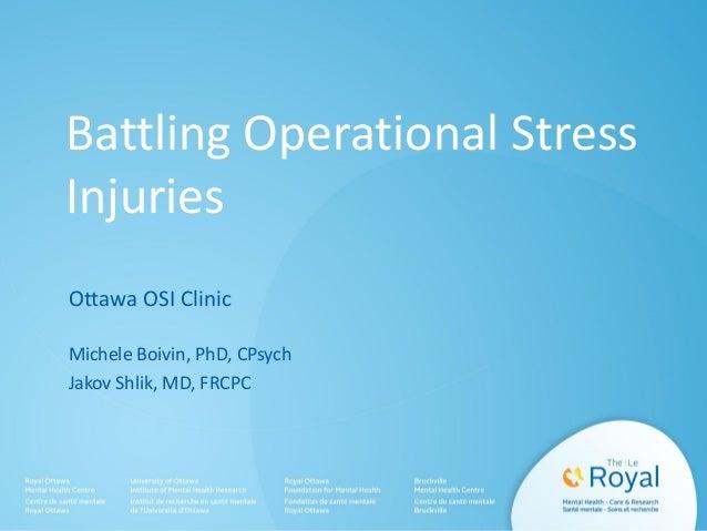 Battling Operational Stress Injuries Ottawa OSI Clinic Michele Boivin, PhD, CPsych Jakov Shlik, MD, FRCPC