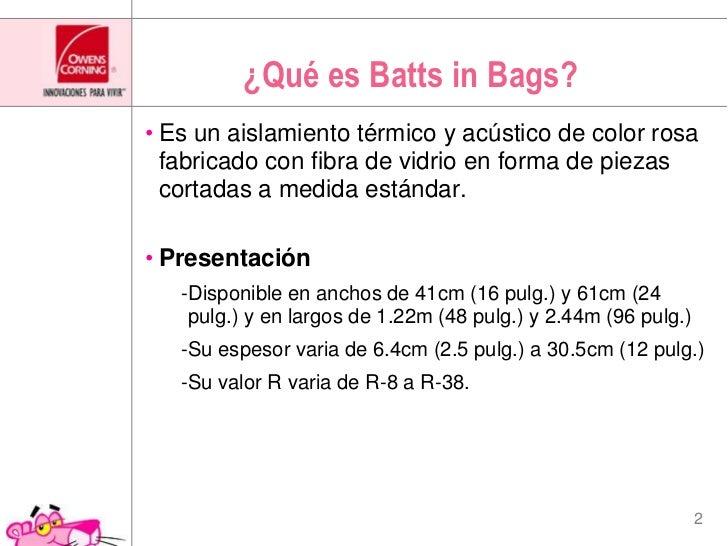 ¿Qué es Batts in Bags?<br />Es un aislamiento térmico y acústico de color rosa fabricado con fibra de vidrio en forma de p...