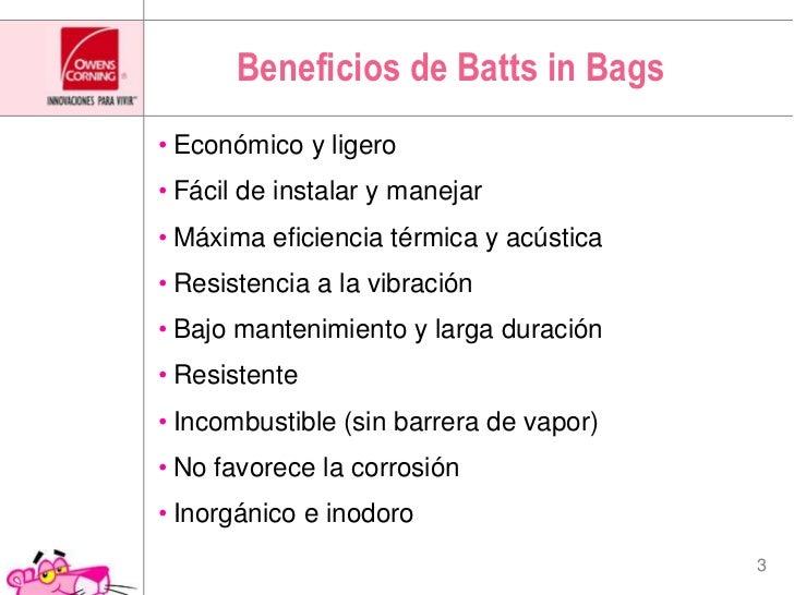 Beneficios de Batts in Bags<br />Económico y ligero<br />Fácil de instalar y manejar<br />Máxima eficiencia térmica y acús...