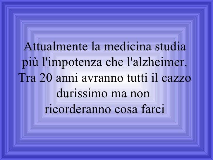 Attualmente la medicina studia più l'impotenza che l'alzheimer. Tra 20 anni avranno tutti il cazzo durissimo ma non  ricor...