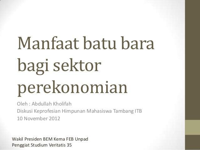 Manfaat batu bara  bagi sektor  perekonomian  Oleh : Abdullah Kholifah  Diskusi Keprofesian Himpunan Mahasiswa Tambang ITB...