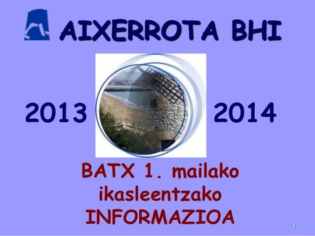 AIXERROTA BHI BATX 1. mailako ikasleentzako INFORMAZIOA 1 2013 2014