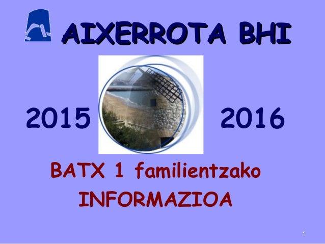 AIXERROTA BHIAIXERROTA BHI BATX 1 familientzako INFORMAZIOA 2015 2016 11
