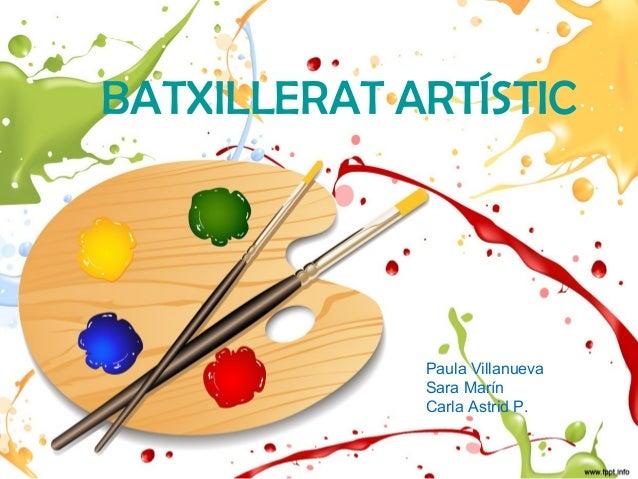 BATXILLERAT ARTÍSTIC             Paula Villanueva             Sara Marín             Carla Astrid P.