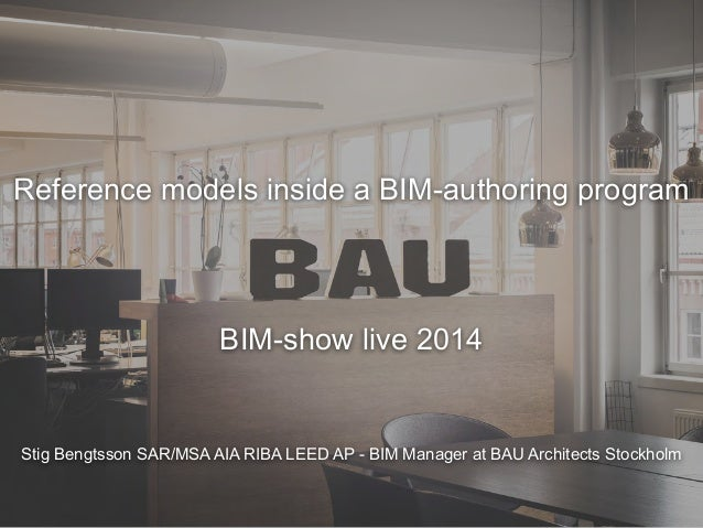 Stig Bengtsson SAR/MSA AIA RIBA LEED AP - BIM Manager at BAU Architects Stockholm Reference models inside a BIM-authoring ...