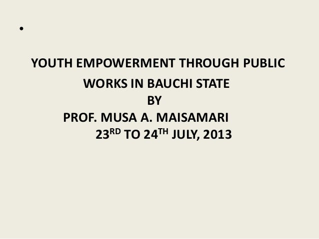 • YOUTH EMPOWERMENT THROUGH PUBLIC WORKS IN BAUCHI STATE BY PROF. MUSA A. MAISAMARI 23RD TO 24TH JULY, 2013
