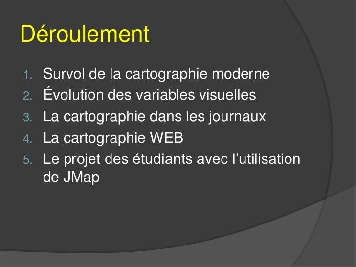 Déroulement1.   Survol de la cartographie moderne2.   Évolution des variables visuelles3.   La cartographie dans les journ...
