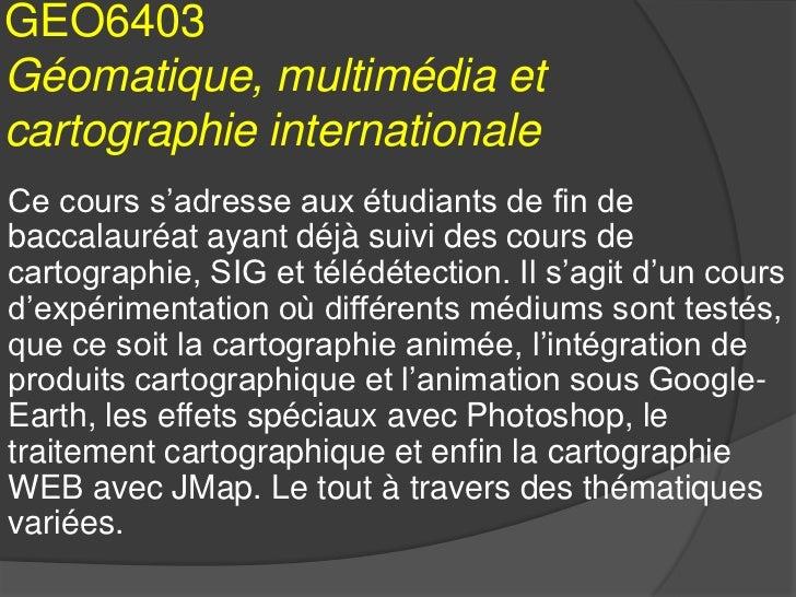 GEO6403Géomatique, multimédia etcartographie internationaleCe cours s'adresse aux étudiants de fin debaccalauréat ayant dé...