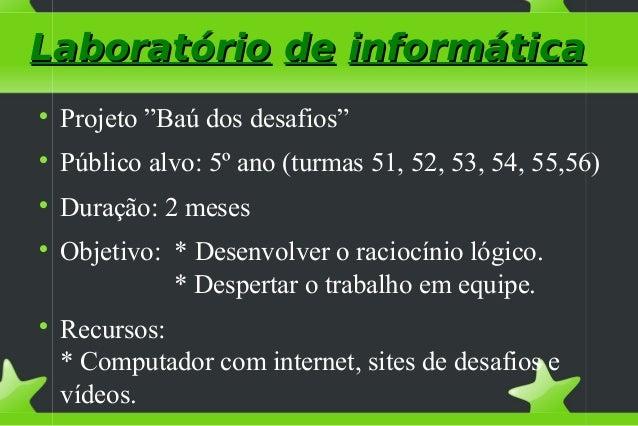 """LaboratórioLaboratório dede informáticainformática  Projeto """"Baú dos desafios""""  Público alvo: 5º ano (turmas 51, 52, 53,..."""