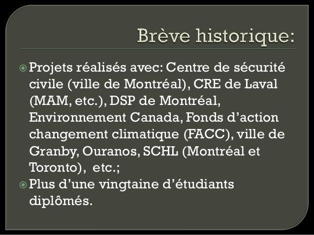žProjets  réalisés avec: Centre de sécurité civile (ville de Montréal), CRE de Laval (MAM, etc.), DSP de Montréal, Envir...