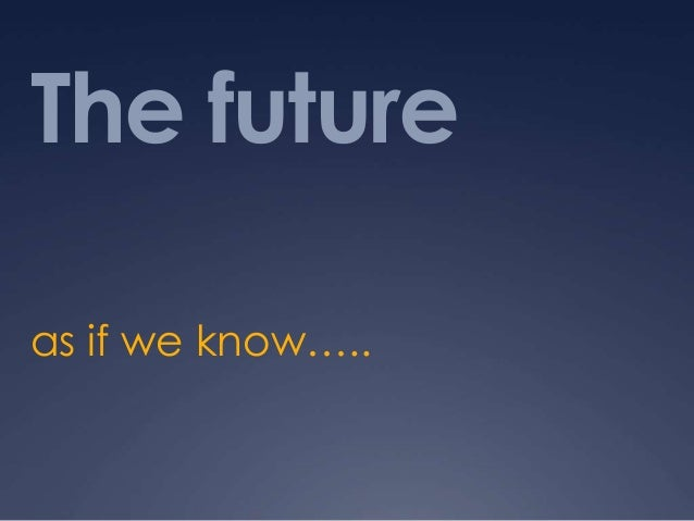 The future as if we know…..