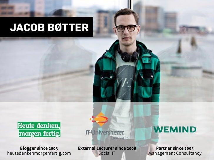 JACOB BØTTER    Heute denken,    morgen fertig.               IT-Universitetet     Blogger since 2003       External Lectu...