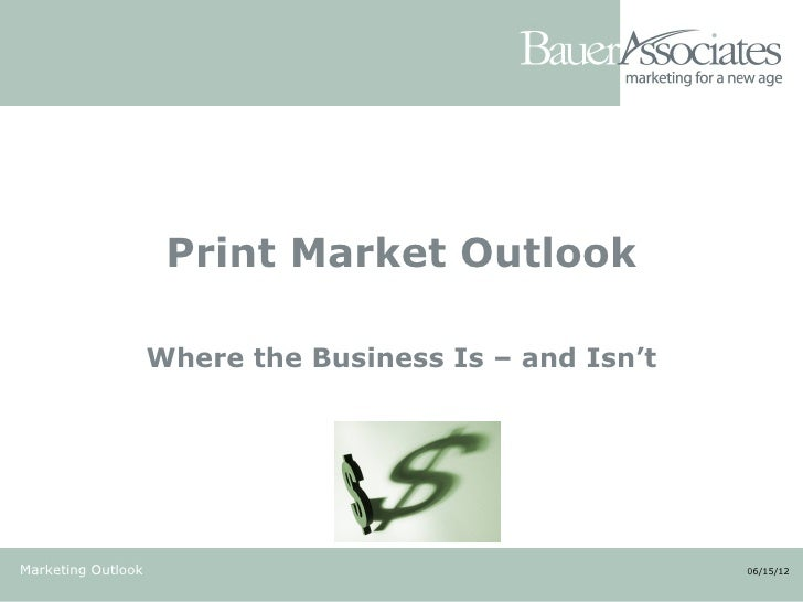 Print Market Outlook                    Where the Business Is – and Isn'tMarketing Outlook                                ...