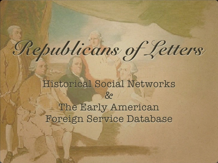 Republicans of Letters   Historical Social Networks                &      The Early American   Foreign Service Database