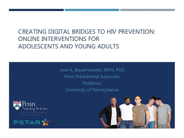 CREATING DIGITAL BRIDGES TO HIV PREVENTION: ONLINE INTERVENTIONS FOR ADOLESCENTS AND YOUNG ADULTS José A. Bauermeister, MP...