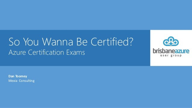 So You Wanna Be Certified? Azure Certification Exams Dan Toomey Mexia Consulting