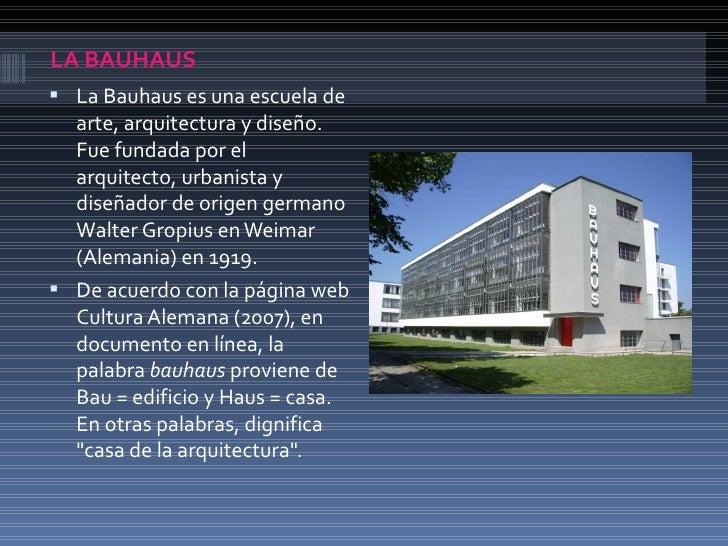 LA BAUHAUS La Bauhaus es una escuela de  arte, arquitectura y diseño.  Fue fundada por el  arquitecto, urbanista y  diseñ...