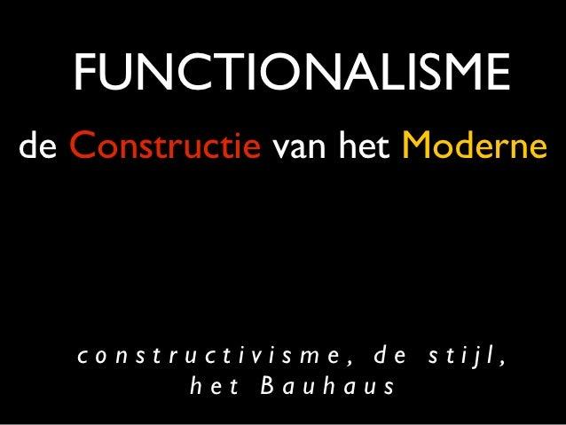 FUNCTIONALISMEde Constructie van het Moderne   constructivisme, de stijl,         het Bauhaus