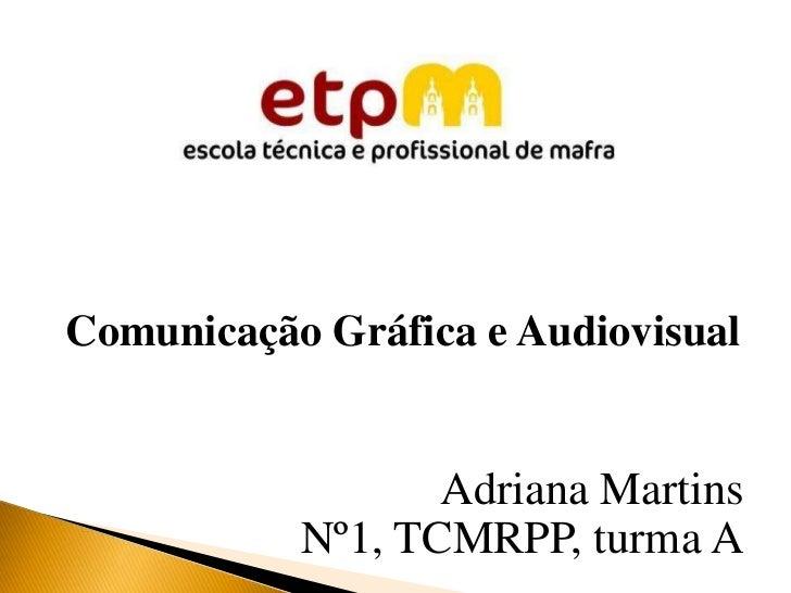 Comunicação Gráfica e Audiovisual                  Adriana Martins           Nº1, TCMRPP, turma A