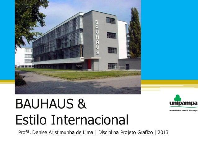 BAUHAUS &Estilo InternacionalProfª. Denise Aristimunha de Lima | Disciplina Projeto Gráfico | 2013