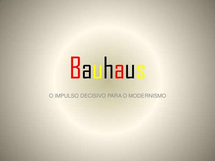 BauhausO IMPULSO DECISIVO PARA O MODERNISMO