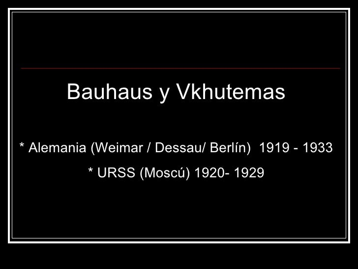 Bauhaus y Vkhutemas* Alemania (Weimar / Dessau/ Berlín) 1919 - 1933          * URSS (Moscú) 1920- 1929