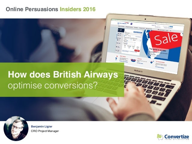 Online Persuasions Insiders 2016 How does British Airways optimise conversions? Benjamin Ligier CRO Project Manager