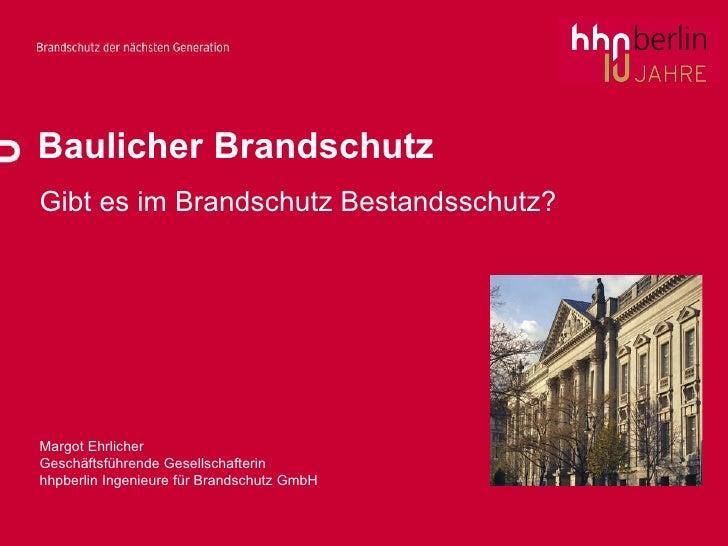 Baulicher Brandschutz Gibt es im Brandschutz Bestandsschutz? Margot Ehrlicher Geschäftsführende Gesellschafterin  hhpberli...