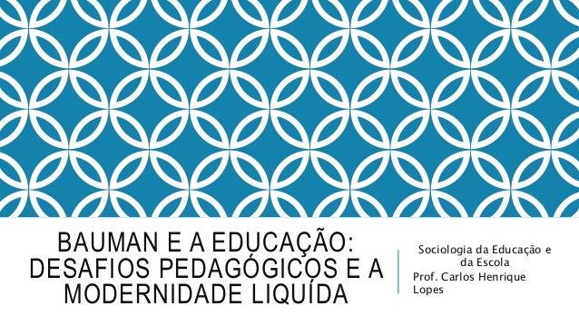 BAUMAN E A EDUCAÇÃO: DESAFIOS PEDAGÓGICOS E A MODERNIDADE LIQUÍDA Sociologia da Educação e da Escola Prof. Carlos Henrique...