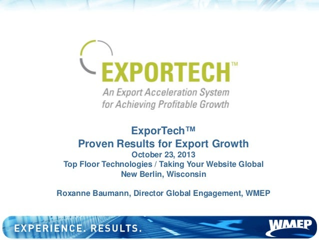 ExporTech™ Proven Results for Export Growth October 23, 2013 Top Floor Technologies / Taking Your Website Global New Berli...