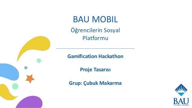 BAU MOBIL Gamification Hackathon Proje Tasarısı Grup: Çubuk Makarma Öğrencilerin Sosyal Platformu