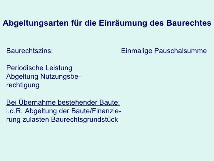 Abgeltungsarten für die Einräumung des Baurechtes Baurechtszins: Periodische Leistung Abgeltung Nutzungsbe- rechtigung Bei...