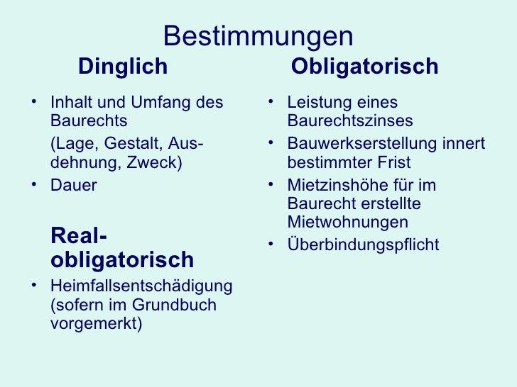 Bestimmungen Dinglich     Obligatorisch <ul><li>Inhalt und Umfang des Baurechts </li></ul><ul><li>(Lage, Gestalt, Aus-dehn...