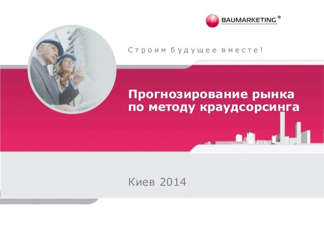 С т р о и м б у д у щ е е в м е с т е !  Прогнозирование рынка  по методу краудсорсинга  Киев 2014